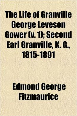 The Life of Granville George Leveson Gower; Second Earl Granville, K. G., 1815-1891 Volume 1
