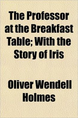The Professor at the Breakfast Table; With the Story of Iris