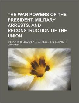 The War Powers of the President, Military Arrests, and Reconstruction of the Union