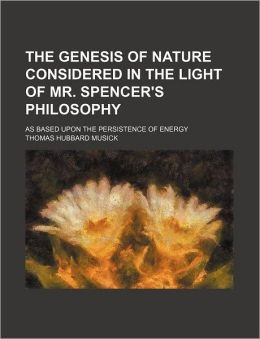 The Genesis of Nature Considered in the Light of Mr. Spencer's Philosophy; As Based Upon the Persistence of Energy