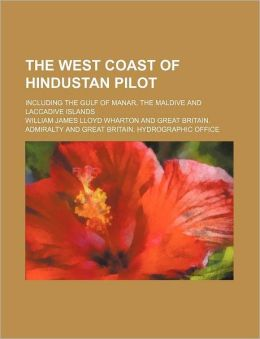 The West Coast of Hindustan Pilot; Including the Gulf of Manar, the Maldive and Laccadive Islands