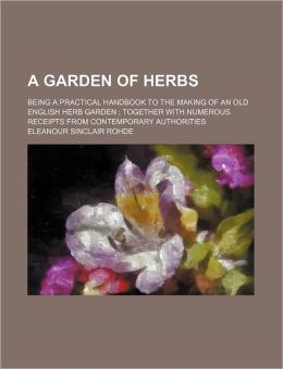 A Garden Of Herbs; Being A Practical Handbook To The Making Of An Old English Herb Garden Together With Numerous Receipts From Contemporary Authorities