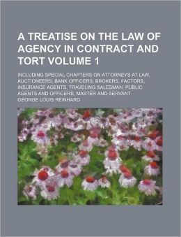 A Treatise on the Law of Agency in Contract and Tort Volume 1; Including Special Chapters on Attorneys at Law, Auctioneers, Bank Officers, Brokers,