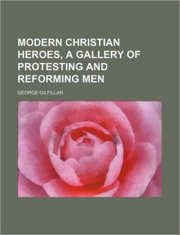 Modern Christian Heroes, a Gallery of Protesting and Reforming Men
