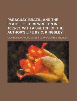 Paraguay, Brazil, and the Plate, Letters Written in 1852-53. with a Sketch of the Author's Life by C. Kingsley