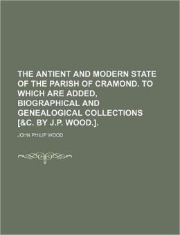 The Antient and Modern State of the Parish of Cramond. to Which Are Added, Biographical and Genealogical Collections [&C. by J.P. Wood.].