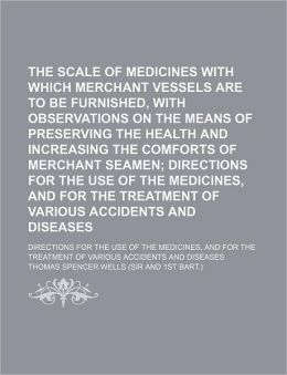 The Scale of Medicines with Which Merchant Vessels Are to Be Furnished, with Observations on the Means of Preserving the Health and Increasing the Com