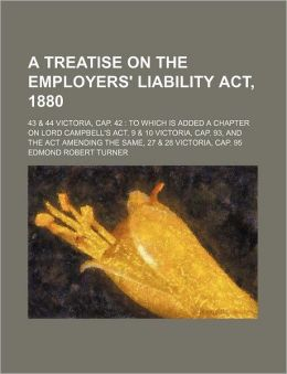 A Treatise on the Employers' Liability ACT, 1880; 43 & 44 Victoria, Cap. 42 to Which Is Added a Chapter on Lord Campbell's ACT, 9 & 10 Victoria, Cap