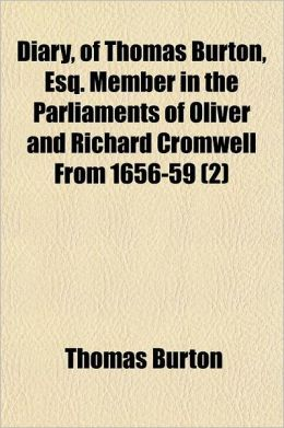 Diary, of Thomas Burton, Esq. Member in the Parliaments of Oliver and Richard Cromwell from 1656-59; With an Account of the Parliament of 1654 from th