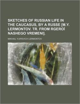 Sketches of Russian Life in the Caucasus, by a Russe [M.Y. Lermontov. Tr. from Rgero Nashego Vremeni].