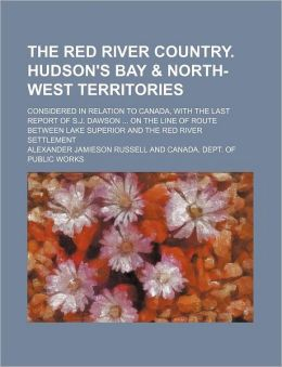 The Red River Country. Hudson's Bay & North-West Territories; Considered in Relation to Canada, with the Last Report of S.J. Dawson on the Line of Rou