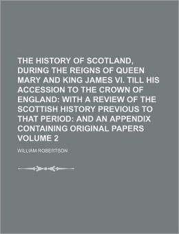 The History of Scotland, During the Reigns of Queen Mary and King James VI. Till His Accession to the Crown of England Volume 2; With a Review of the