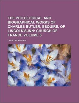 The Philological and Biographical Works of Charles Butler, Esquire, of Lincoln's-Inn Volume 5; Church of France