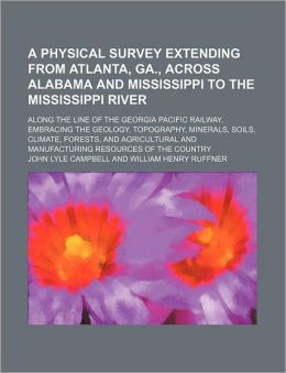 A Physical Survey Extending from Atlanta, Ga., Across Alabama and Mississippi to the Mississippi River; Along the Line of the Georgia Pacific Railwa
