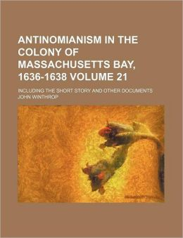 Antinomianism in the Colony of Massachusetts Bay, 1636-1638 Volume 21; Including the Short Story and Other Documents
