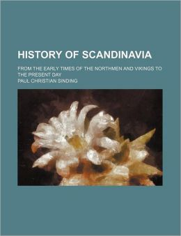 History of Scandinavia; From the Early Times of the Northmen and Vikings to the Present Day
