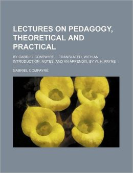 Lectures on Pedagogy, Theoretical and Practical; By Gabriel Compayr Translated, with an Introduction, Notes, and an Appendix, by W. H. Payne