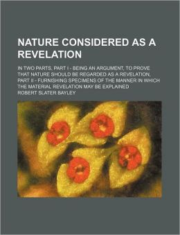 Nature Considered as a Revelation; In Two Parts, Part I - Being an Argument, to Prove That Nature Should Be Regarded as a Revelation, Part II - Furnis
