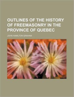 Outlines of the History of Freemasonry in the Province of Quebec