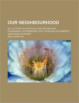 Our Neighbourhood; Or, Letters on Horticulture and Natural Phenomena, Interspersed with Opinions on Domestic and Moral Economy