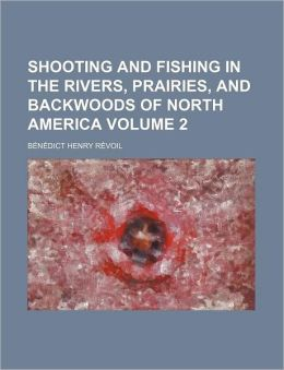 Shooting and Fishing in the Rivers, Prairies, and Backwoods of North America Volume 2