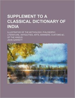 Supplement to a Classical Dictionary of India; Illustrative of the Mythology, Philosophy, Literature, Antiquities, Arts, Manners, Customs &C. of the H
