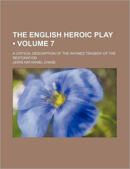 The English Heroic Play (Volume 7); A Critical Description of the Rhymed Tragedy of the Restoration