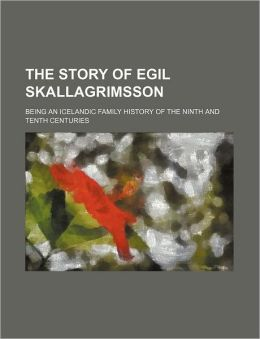 The Story of Egil Skallagrimsson; Being an Icelandic Family History of the Ninth and Tenth Centuries