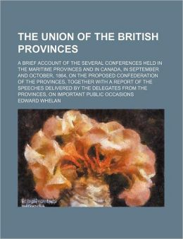 The Union of the British Provinces; A Brief Account of the Several Conferences Held in the Maritime Provinces and in Canada, in September and October,