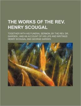 The Works of the REV. Henry Scougal; Together with His Funeral Sermon, by the REV. Dr. Gairden and an Account of His Life and Writings