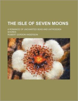 The Isle of Seven Moons; A Romance of Uncharted Seas and Untrodden Shores