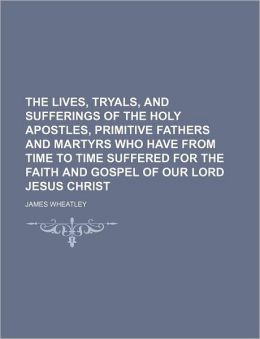 The Lives, Tryals, and Sufferings of the Holy Apostles, Primitive Fathers and Martyrs Who Have from Time to Time Suffered for the Faith and Gospel of