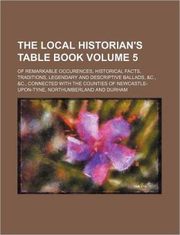The Local Historian's Table Book Volume 5; Of Remarkable Occurences, Historical Facts, Traditions, Legendary and Descriptive Ballads, &C., &C., Connec