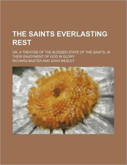 The Saints Everlasting Rest; Or, a Treatise of the Blessed State of the Saints, in Their Enjoyment of God in Glory