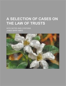 A Selection of Cases on the Law of Trusts; With Notes and Citations