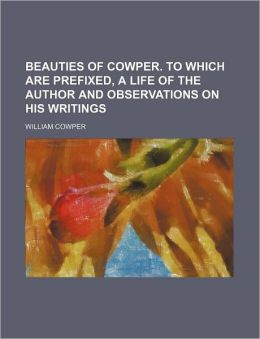Beauties of Cowper. to Which Are Prefixed, a Life of the Author and Observations on His Writings