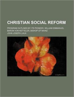 Christian Social Reform; Program Outlined by Its Pioneer, William Emmanuel Baron Von Ketteler, Bishop of Mainz
