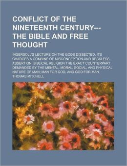 Conflict of the Nineteenth Century---The Bible and Free Thought; Ingersoll's Lecture on the Gods Dissected, Its Charges a Combine of Misconception and