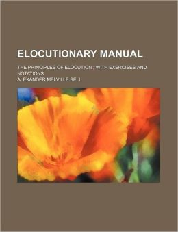 Elocutionary Manual; The Principles of Elocution with Exercises and Notations