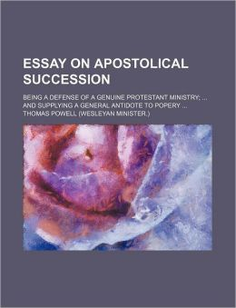 Essay on Apostolical Succession; Being a Defense of a Genuine Protestant Ministry and Supplying a General Antidote to Popery