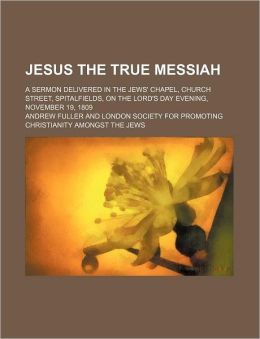 Jesus the True Messiah; A Sermon Delivered in the Jews' Chapel, Church Street, Spitalfields, on the Lord's Day Evening, November 19, 1809