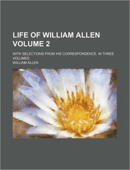 Life of William Allen Volume 2; With Selections from His Correspondence. in Three Volumes