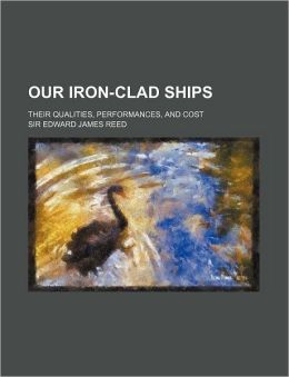 Our Iron-Clad Ships; Their Qualities, Performances, and Cost