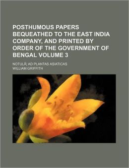Posthumous Papers Bequeathed to the East India Company, and Printed by Order of the Government of Bengal Volume 3; Notul Ad Plantas Asiaticas