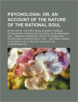 A Psychologia; Or, an Account of the Nature of the Rational Soul. in Two Parts. the First, Being an Essay Towards Establishing the Received Doctrine