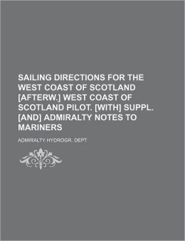 Sailing Directions for the West Coast of Scotland [Afterw.] West Coast of Scotland Pilot. [With] Suppl. [And] Admiralty Notes to Mariners