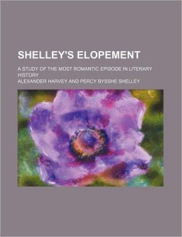 Shelley's Elopement; A Study of the Most Romantic Episode in Literary History