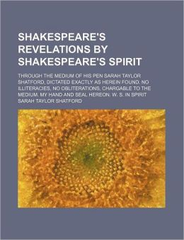 Shakespeare's Revelations by Shakespeare's Spirit; Through the Medium of His Pen Sarah Taylor Shatford, Dictated Exactly as Herein Found. No Illiterac