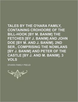 Tales by the O'Hara Family, Containing Crohoore of the Bill-Hook [By M. Banim] the Fetches [By J. Banim] and John Doe [By M. and J. Banim]. 2nd Ser.,