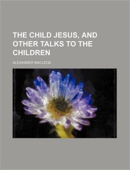 The Child Jesus, and Other Talks to the Children